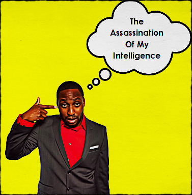 The Assasination of My Intelligence OPINION: Our Dangerous Addiction To Intelligence  by Ofili Speaks